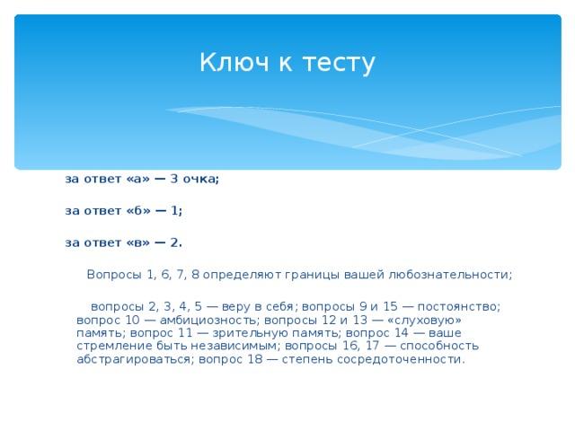 Ключ к тесту  за ответ «а» — 3 очка;   за ответ «б» — 1;   за ответ «в» — 2.   Вопросы 1, 6, 7, 8 определяют границы вашей любознательности;   вопросы 2, 3, 4, 5 — веру в себя; вопросы 9 и 15 — постоянство; вопрос 10 — амбициозность; вопросы 12 и 13 — «слуховую» память; вопрос 11 — зрительную память; вопрос 14 — ваше стремление быть независимым; вопросы 16, 17 — способность абстрагироваться; вопрос 18 — степень сосредоточенности.