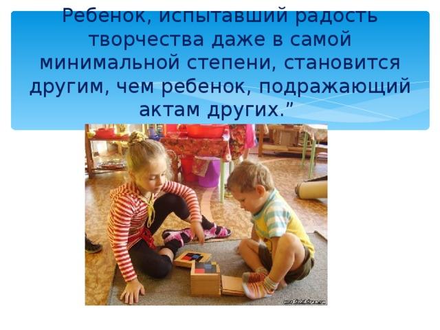 """Ребенок, испытавший радость творчества даже в самой минимальной степени, становится другим, чем ребенок, подражающий актам других.""""     Б.Асафьев"""