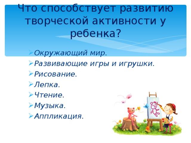 Что способствует развитию творческой активности у ребенка? Окружающий мир. Развивающие игры и игрушки. Рисование. Лепка. Чтение. Музыка. Аппликация.