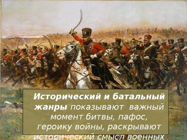 Исторический и батальный жанры показывают важный момент битвы, пафос, героику войны, раскрывают исторический смысл военных событий