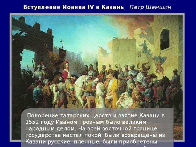 Вступление Иоанна IV в Казань  Петр Шамшин   Покорение татарских царств и взятие Казани в 1552 году Иваном Грозным было великим народным делом. На всей восточной границе государства настал покой; были возвращены из Казани русские пленные, были приобретены громадные плодородные пространства; был открыт прямой путь за Урал, через Вятку и Каму