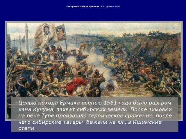 Покорение Сибири Ермаком В.И.Суриков 1895     Целью похода Ермака осенью 1581 года было разгром хана Кучума, захват сибирских земель. После зимовки на реке Туре произошло героическое сражение, после чего сибирские татары бежали на юг, в Ишимские степи.