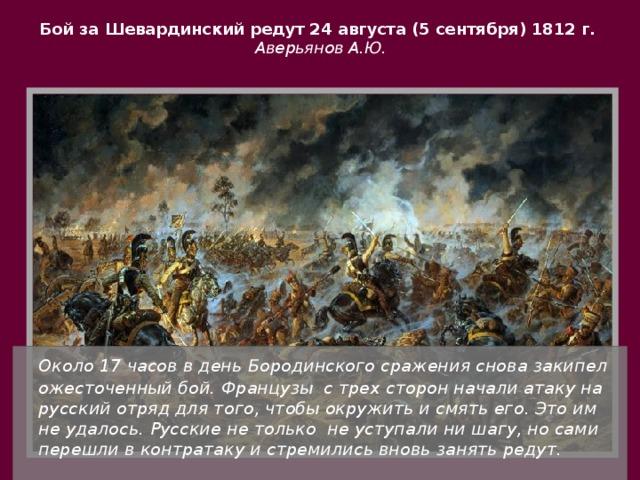Бой за Шевардинский редут 24 августа (5 сентября) 1812 г.  Аверьянов А.Ю.  Около 17 часов в день Бородинского сражения снова закипел ожесточенный бой. Французы с трех сторон начали атаку на русский отряд для того, чтобы окружить и смять его. Это им не удалось. Русские не только не уступали ни шагу, но сами перешли в контратаку и стремились вновь занять редут.