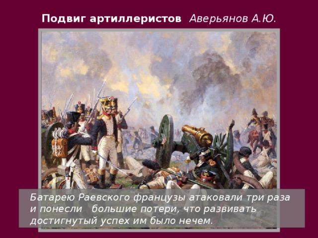 Подвиг артиллеристов Аверьянов А.Ю.  Батарею Раевского французы атаковали три раза и понесли большие потери, что развивать достигнутый успех им было нечем.