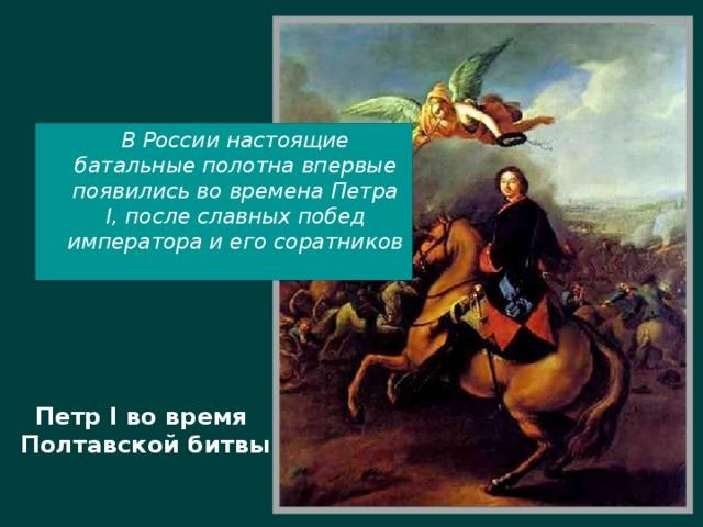 В России настоящие батальные полотна впервые появились во времена Петра I, после славных побед императора и его соратников Петр I во время  Полтавской битвы
