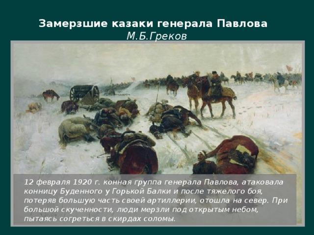 Замерзшие казаки генерала Павлова М.Б.Греков  12 февраля 1920 г. конная группа генерала Павлова, атаковала конницу Буденного у Горькой Балки и после тяжелого боя, потеряв большую часть своей артиллерии, отошла на север. При большой скученности, люди мерзли под открытым небом, пытаясь согреться в скирдах соломы.