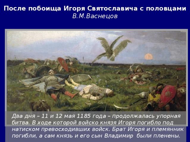 После побоища Игоря Святославича с половцами  В.М.Васнецов  Два дня – 11 и 12 мая 1185 года – продолжалась упорная битва. В ходе которой войско князя Игоря погибло под натиском превосходивших войск. Брат Игоря и племянник погибли, а сам князь и его сын Владимир были пленены.