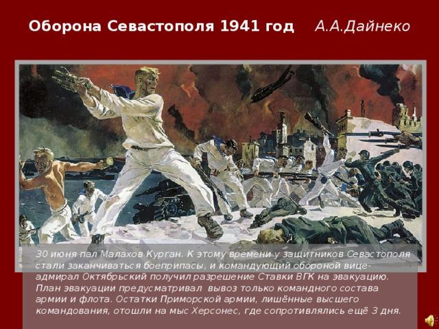 Оборона Севастополя 1941 год А.А.Дайнеко  30 июня пал Малахов Курган. К этому времени у защитников Севастополя стали заканчиваться боеприпасы, и командующий обороной вице-адмирал Октябрьский получил разрешение Ставки ВГК на эвакуацию. План эвакуации предусматривал вывоз только командного состава армии и флота. Остатки Приморской армии, лишённые высшего командования, отошли на мыс Херсонес, где сопротивлялись ещё 3 дня.