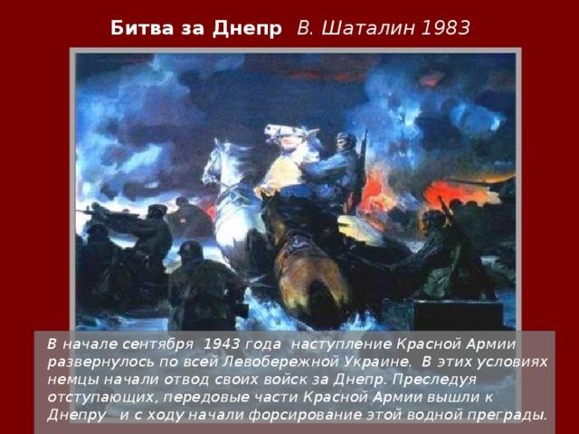 Битва за Днепр В. Шаталин 1983  В начале сентября 1943 года наступление Красной Армии развернулось по всей Левобережной Украине. В этих условиях немцы начали отвод своих войск за Днепр. Преследуя отступающих, передовые части Красной Армии вышли к Днепру и с ходу начали форсирование этой водной преграды.
