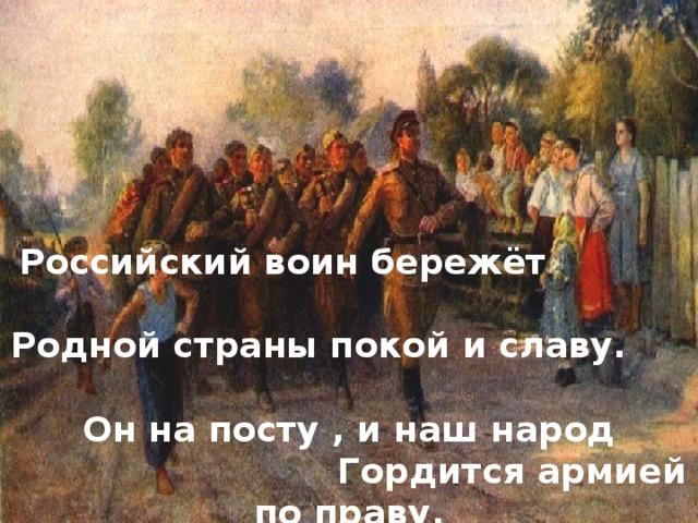 Российский воин бережёт                    Родной страны покой и славу.         Он на посту , и наш народ               Гордится армией по праву.