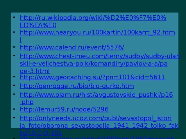http://ru.wikipedia.org/wiki/%D2%E0%F7%E0%ED%EA%E0 http://www.nearyou.ru/100kartin/100karrt_92.html http://www.calend.ru/event/5576/ http://www.chest-imeu.com/temy/sudby/sudby-ulanskii-e-velichestva-polk/komandiry/pavlov-a-a/page-3.html http://www.geocaching.su/?pn=101&cid=5611 http://genrogge.ru/bio/bio-gurko.htm http://www.plam.ru/hist/avgustovskie_pushki/p16.php http://lemur59.ru/node/5296 http://onlyneeds.ucoz.com/publ/sevastopol_istorija_foto/oborona_sevastopolja_1941_1942_tolko_fakty/10-1-0-101 http://www.hrono.ru/sobyt/1900sob/1943dnepr.php