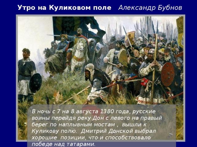 Утро на Куликовом поле Александр Бубнов В ночь с 7 на 8 августа 1380 года, русские воины перейдя реку Дон с левого на правый берег по наплывным мостам , вышли к Куликову полю. Дмитрий Донской выбрал хорошие позиции, что и способствовало победе над татарами.