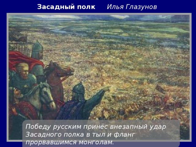 Засадный полк Илья Глазунов Победу русским принёс внезапный удар Засадного полка втыл ифланг прорвавшимся монголам.
