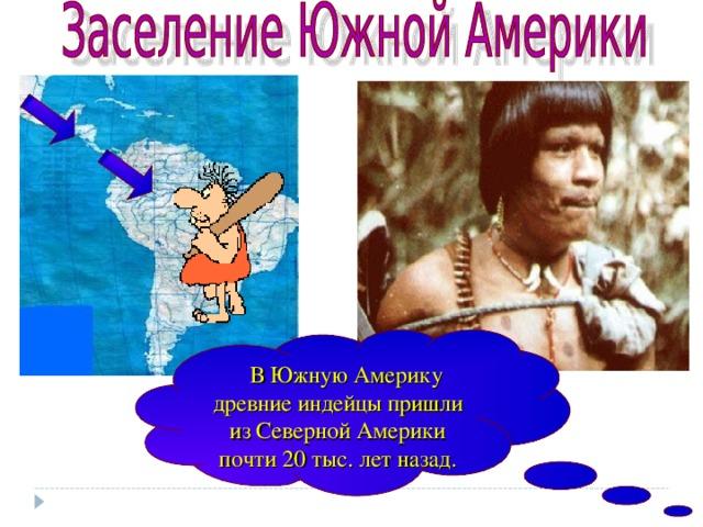 В Южную Америку древние индейцы пришли из Северной Америки почти 20 тыс. лет назад.
