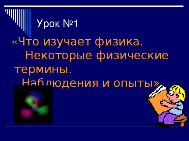 Урок №1  « Что изучает физика. Некоторые физические термины. Наблюдения и опыты»