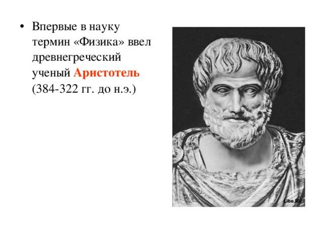 Впервые в науку термин «Физика» ввел древнегреческий ученый Аристотель (384-322 гг. до н.э.)