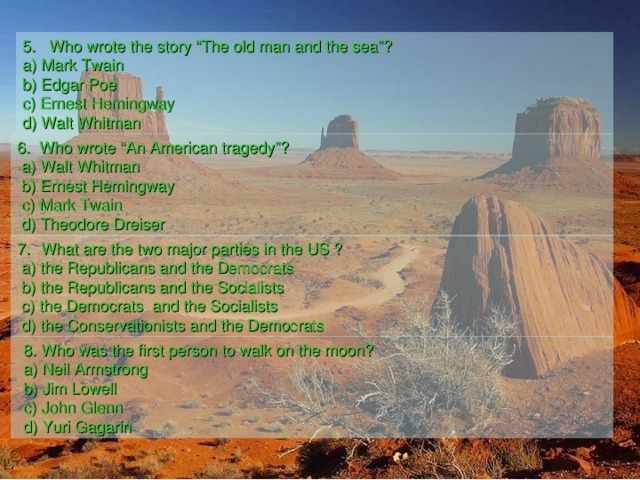 """5. Who wrote the story """"The old man and the sea""""? a) Mark Twain b) Edgar Poe c) Ernest Hemingway d)  Walt Whitman  6. Who wrote """"An American tragedy""""?  a) Walt Whitman  b) Ernest Hemingway  c) Mark Twain  d) Theodore Dreiser  What are the two major parties in the US ?  a) the Republicans and the Democrats  b) the Republicans and the Socialists  c) the Democrats and the Socialists  d) the Conservationists and the Democrats  8. Who was the first person to walk on the moon? a) Neil Armstrong b) Jim Lowell c) John Glenn d) Yuri Gagarin"""