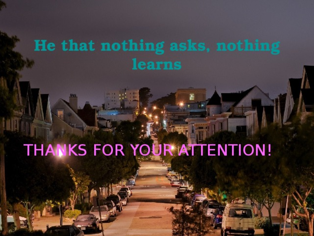 He that nothing asks, nothing learns  THANKS FOR YOUR ATTENTION!
