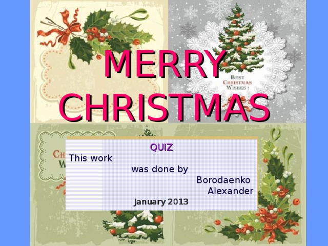 MERRY CHRISTMAS QUIZ This work was done by Borodaenko Alexander January 2013