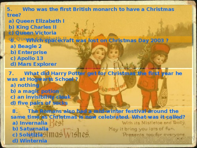 5. Who was the first British monarch to have a Christmas tree?  a) Queen Elizabeth I  b) King Charles II  c) Queen Victoria  d) Queen Elizabeth II   6. Which spacecraft was lost on Christmas Day 2003 ?  a) Beagle 2  b) Enterprise  c) Apollo 13  d) Mars Explorer  7. What did Harry Potter get for Christmas the first year he was at Hogwarts School ?  a) nothing  b) a magic potion  c) an invisibility cloak  d) five pairs of socks  8. The Romans also had a mid-winter festival around the same time as Christmas is now celebrated. What was it called?  a) Invernalia  b) Saturnalia  c) Solstizia  d) Winternia