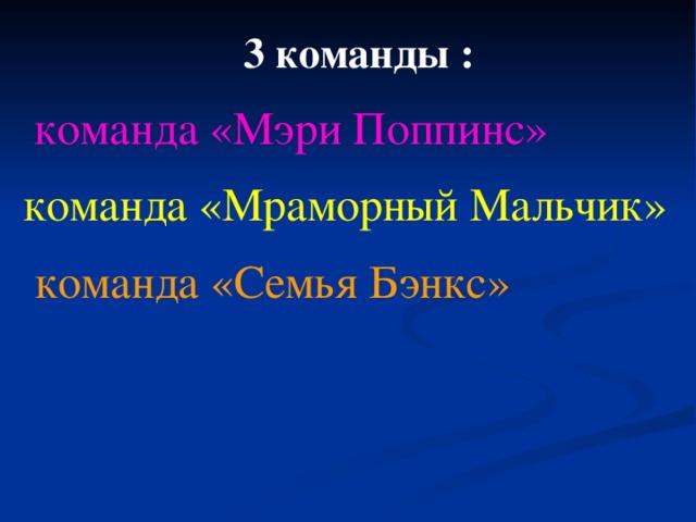 3 команды :  команда «Мэри Поппинс» команда «Мраморный Мальчик»  команда «Семья Бэнкс»