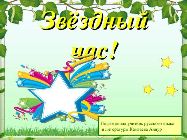 Звёздный час! Подготовила учитель русского языка  и литературы Камзаева Айнур