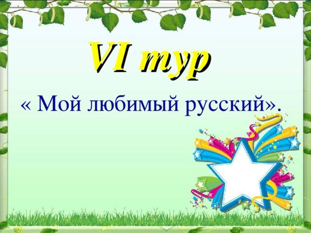 VI тур   « Мой любимый русский».