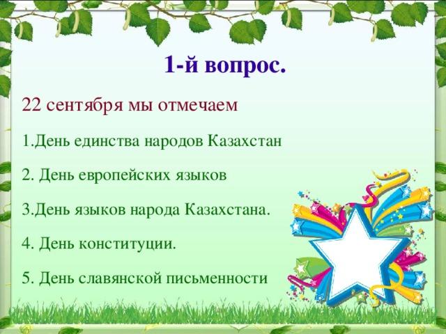 1-й вопрос. 22 сентября мы отмечаем 1.День единства народов Казахстан 2. День европейских языков 3.День языков народа Казахстана. 4. День конституции. 5. День славянской письменности