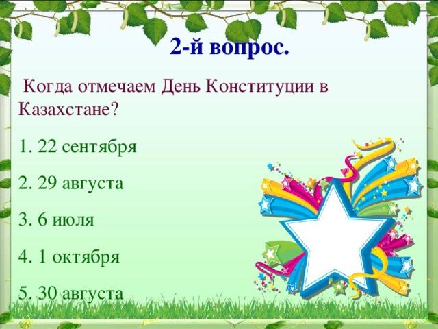 2-й вопрос.  Когда отмечаем День Конституции в Казахстане? 1. 22 сентября 2. 29 августа 3. 6 июля 4. 1 октября 5. 30 августа