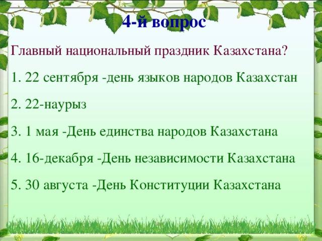 4-й вопрос  Главный национальный праздник Казахстана? 1. 22 сентября -день языков народов Казахстан 2. 22-наурыз 3. 1 мая -День единства народов Казахстана 4. 16-декабря -День независимости Казахстана 5. 30 августа -День Конституции Казахстана