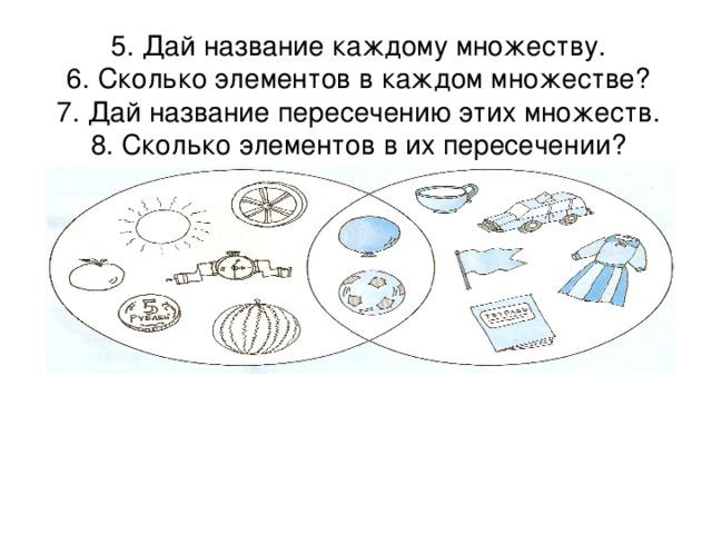 5. Дай название каждому множеству.  6. Сколько элементов в каждом множестве?  7. Дай название пересечению этих множеств.  8. Сколько элементов в их пересечении?