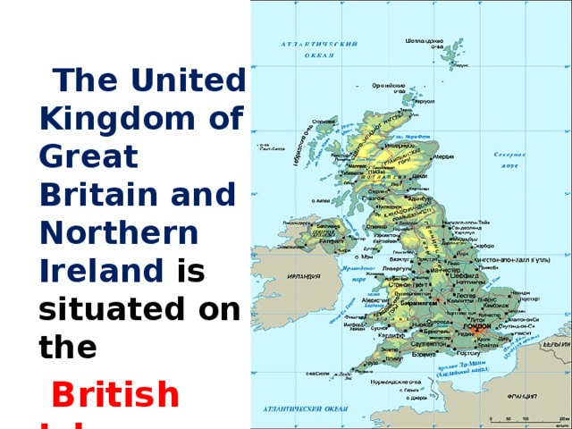 The United Kingdom of Great Britain and Northern Ireland is situated on the  British Isles .