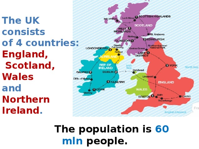 The UK consists  of 4 countries:  England,  Scotland,  Wales  and  Northern Ireland .   The population is 60 mln people.