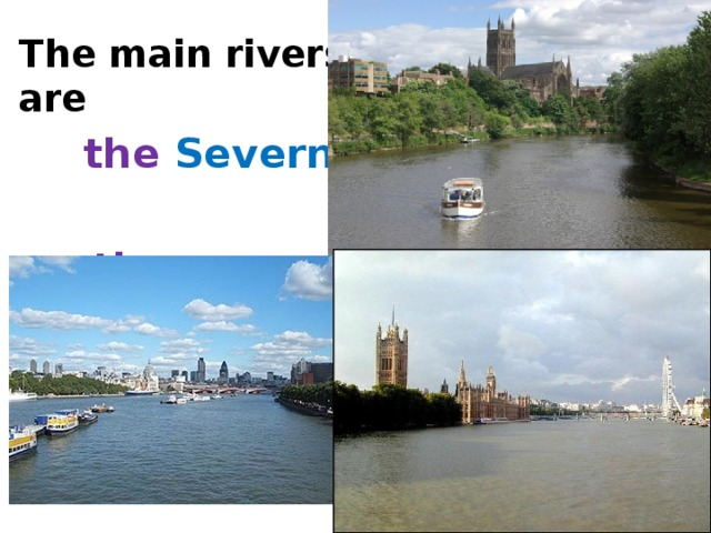 The main rivers are  the Severn ,   the  Thames .