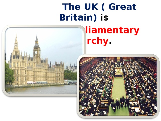 The UK ( Great Britain) is   a Parliamentary monarchy .