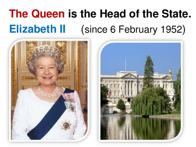 The Queen is the Head of the State. Elizabeth II ( since 6 February 1952 )