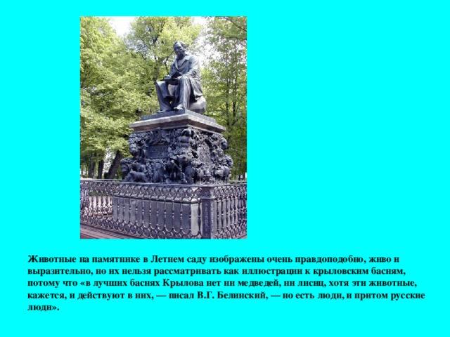 Животные на памятнике в Летнем саду изображены очень правдоподобно, живо и выразительно, но их нельзя рассматривать как иллюстрации к крыловским басням, потому что «в лучших баснях Крылова нет ни медведей, ни лисиц, хотя эти животные, кажется, и действуют в них, — писал В.Г. Белинский, — но есть люди, и притом русские люди».