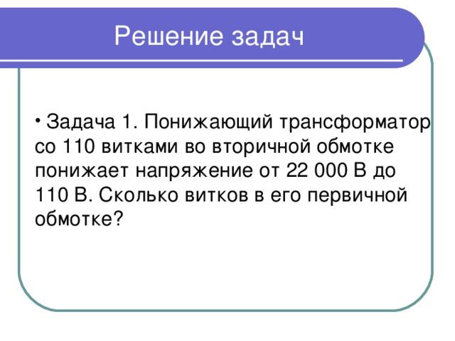 Решение задач  Задача 1. Понижающий трансформатор со 110 витками во вторичной обмотке понижает напряжение от 22 000 В до 110 В. Сколько витков в его первичной обмотке?