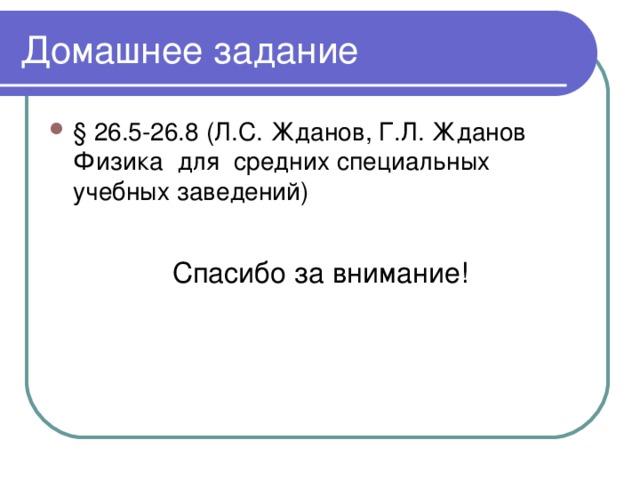 Домашнее задание § 26.5-26.8 (Л.С. Жданов, Г.Л. Жданов Физика для средних специальных учебных заведений) Спасибо за внимание!