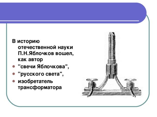 В историю отечественной науки П.Н.Яблочков вошел, как автор