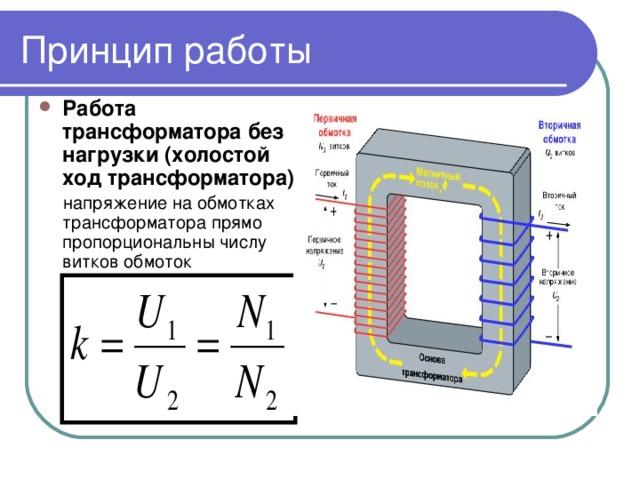 Принцип работы Работа трансформатора без нагрузки (холостой ход трансформатора):  напряжение на обмотках трансформатора прямо пропорциональны числу витков обмоток