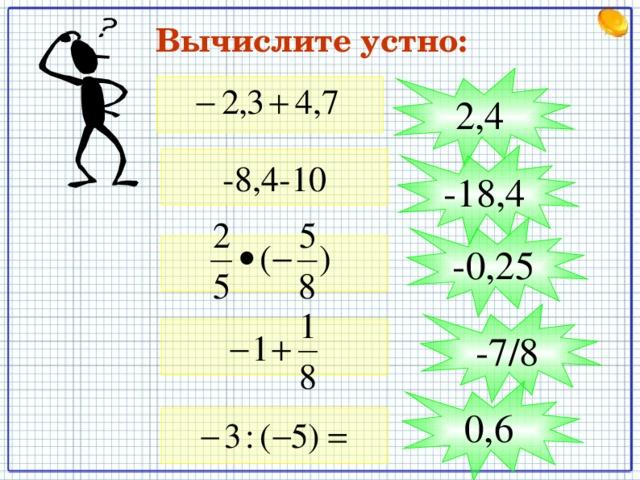 Вычислите устно: 2,4 -18,4 -8,4-10 -0,25 -7/8 0,6