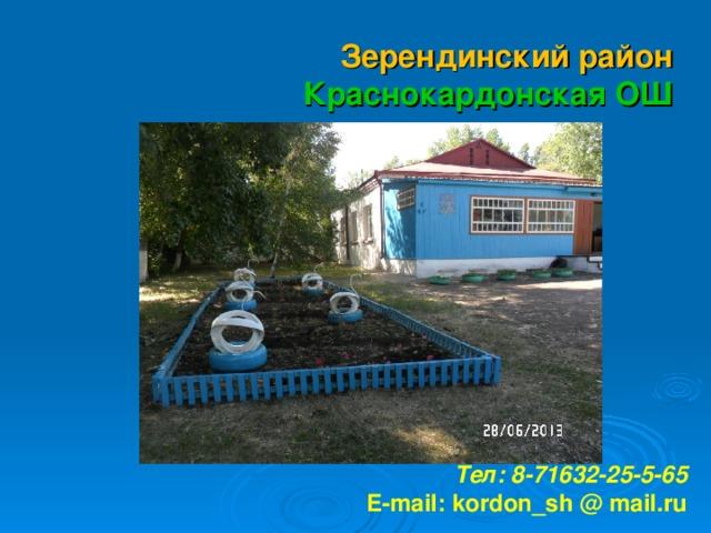 Зерендинский район Краснокардонская ОШ        Тел: 8-71632-25-5-65 E-mail: kordon_sh @ mail. ru