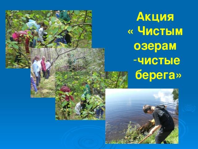 Акция « Чистым озерам чистые  берега»