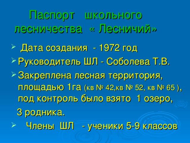 Паспорт школьного лесничества « Лесничий»  Дата создания - 1972 год Руководитель ШЛ - Соболева Т.В. Закреплена лесная территория, площадью 1га (кв № 42,кв № 52, кв № 65 ) , под контроль было взято 1 озеро,  3 родника.