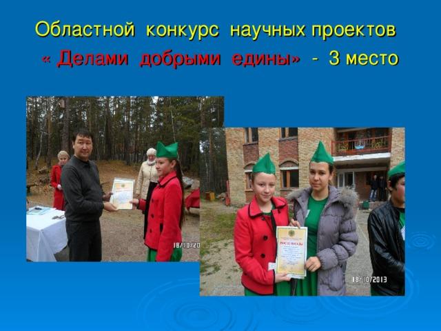 Областной конкурс научных проектов  « Делами добрыми едины» - 3 место