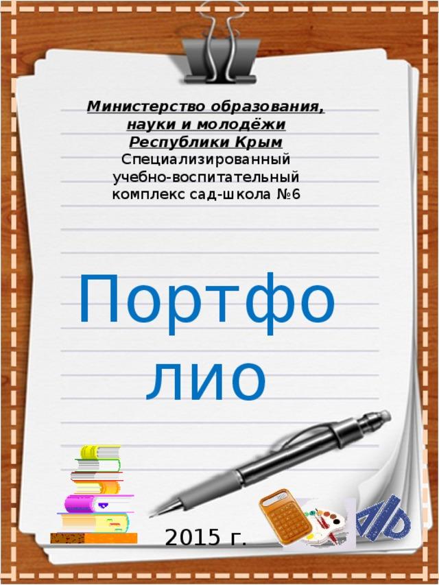 Министерство образования, науки и молодёжи Республики Крым Специализированный  учебно-воспитательный комплекс сад-школа №6 Портфолио 2015 г.