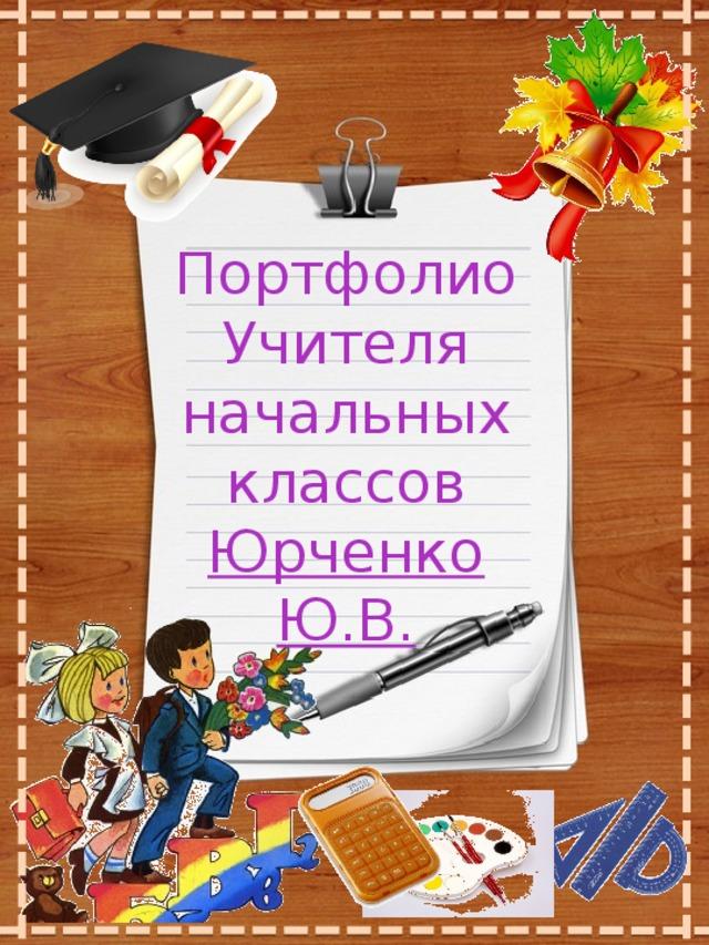 Портфолио Учителя начальных классов Юрченко Ю.В.