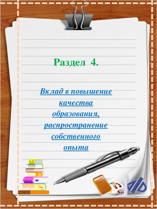 Раздел 4.  Вклад в повышение качества образования, распространение собственного опыта