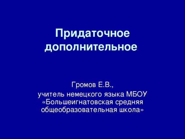 Придаточное дополнительное  Громов Е.В., учитель немецкого языка МБОУ «Большеигнатовская средняя общеобразовательная школа»